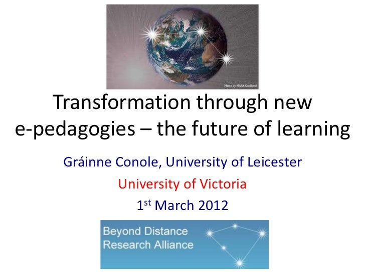Transformation through newe-pedagogies – the future of learning     Gráinne Conole, University of Leicester             Un...