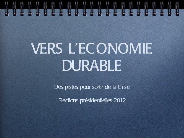 VERS L'ECONOMIE DURABLE <ul><li>Des pistes pour sortir de la Crise </li></ul><ul><li>Elections présidentielles 2012 </li><...