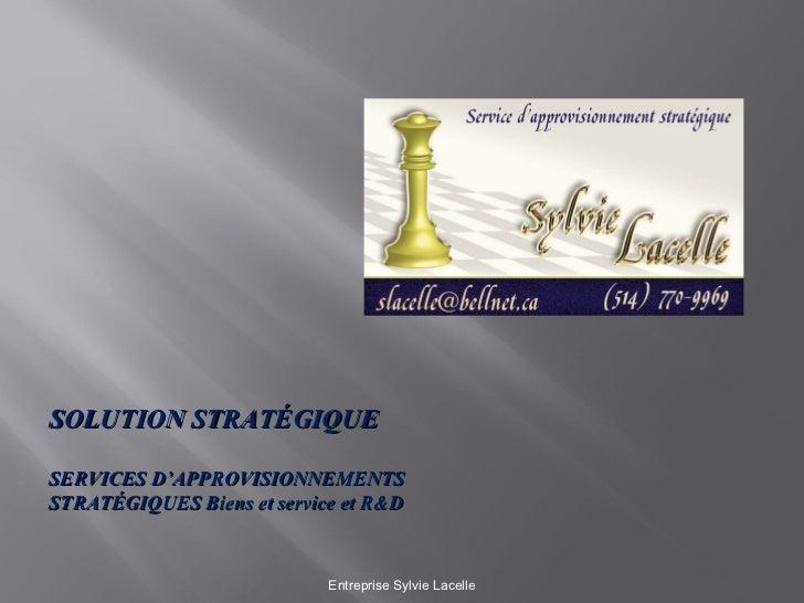 Entreprise Sylvie Lacelle SOLUTION STRATÉGIQUE SERVICES D'APPROVISIONNEMENTS STRATÉGIQUES Biens et service et R&D