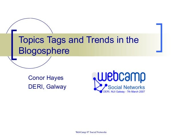 WebCamp 07 Social Networks Topics Tags and Trends in the Blogosphere Conor Hayes DERI, Galway