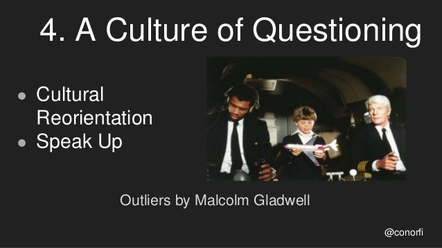 4. A Culture of Questioning ● Cultural Reorientation ● Speak Up Outliers by Malcolm Gladwell @conorfi