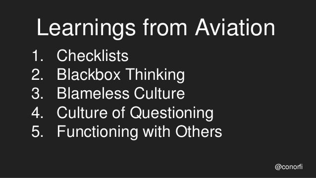 Learnings from Aviation @conorfi 1. Checklists 2. Blackbox Thinking 3. Blameless Culture 4. Culture of Questioning 5. Func...