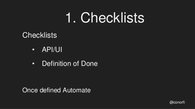 1. Checklists Checklists • API/UI • Definition of Done Once defined Automate @conorfi