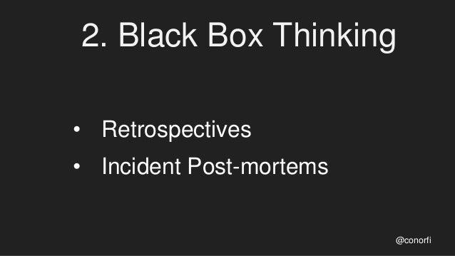 2. Black Box Thinking • Retrospectives • Incident Post-mortems @conorfi