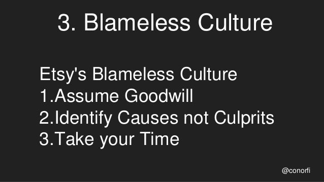 3. Blameless Culture Etsy's Blameless Culture 1.Assume Goodwill 2.Identify Causes not Culprits 3.Take your Time @conorfi