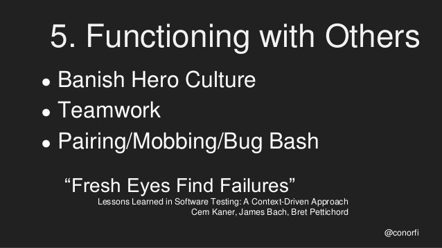 """5. Functioning with Others ● Banish Hero Culture ● Teamwork ● Pairing/Mobbing/Bug Bash """"Fresh Eyes Find Failures"""" Lessons ..."""