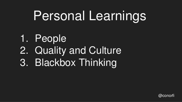 Personal Learnings @conorfi 1. People 2. Quality and Culture 3. Blackbox Thinking