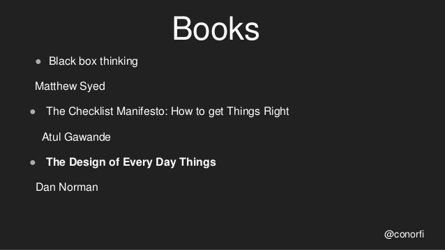 Books ● Black box thinking Matthew Syed ● The Checklist Manifesto: How to get Things Right Atul Gawande ● The Design of Ev...