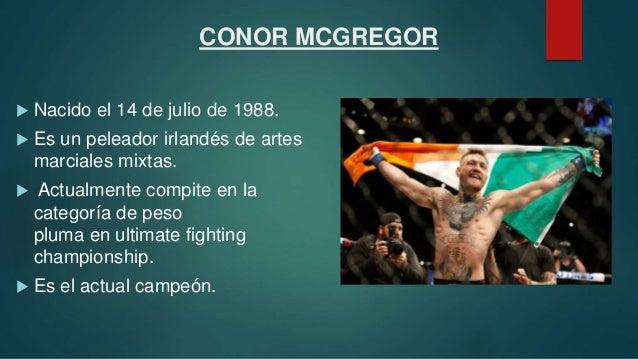 CONOR MCGREGOR  Nacido el 14 de julio de 1988.  Es un peleador irlandés de artes marciales mixtas.  Actualmente compite...
