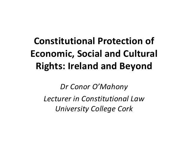 Constitutional Protection ofEconomic, Social and Cultural Rights: Ireland and Beyond       Dr Conor O'Mahony  Lecturer in ...