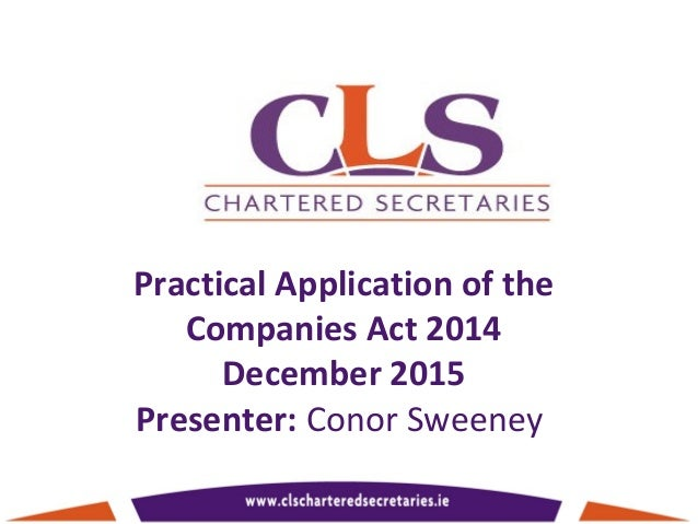 Practical Application of the Companies Act 2014 December 2015 Presenter: Conor Sweeney