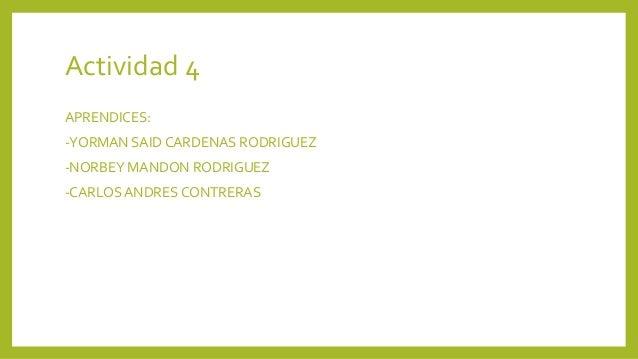 Actividad 4 APRENDICES: -YORMAN SAID CARDENAS RODRIGUEZ -NORBEY MANDON RODRIGUEZ -CARLOS ANDRES CONTRERAS