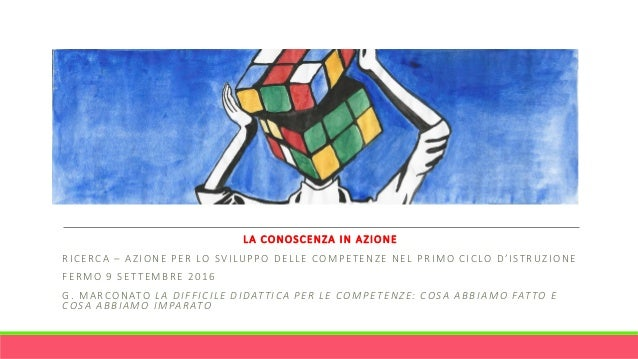 LA CONOSCENZA IN AZIONE RICERCA – AZIONE PER LO SVILUPPO DELLE COMPETENZE NEL PRIMO CICLO D'ISTRUZIONE FERMO 9 SETTEMBRE 2...
