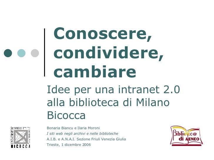 Conoscere, condividere, cambiare Idee per una intranet 2.0 alla biblioteca di Milano Bicocca Bonaria Biancu e Ilaria Moron...