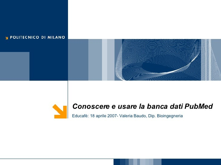 Conoscere e usare la banca dati PubMed Educafè: 18 aprile 2007- Valeria Baudo, Dip. Bioingegneria