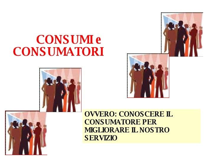 CONSUMI e CONSUMATORI  OVVERO: CONOSCERE IL CONSUMATORE PER MIGLIORARE IL NOSTRO SERVIZIO