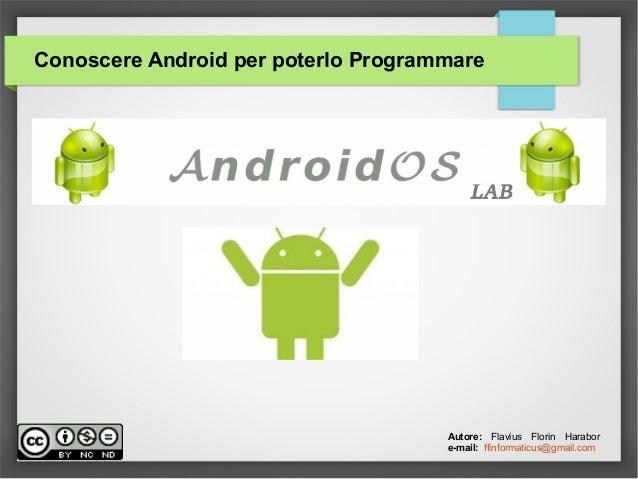 Conoscere Android per poterlo Programmare Autore: Flavius Florin Harabor e-mail: ffinformaticus@gmail.com