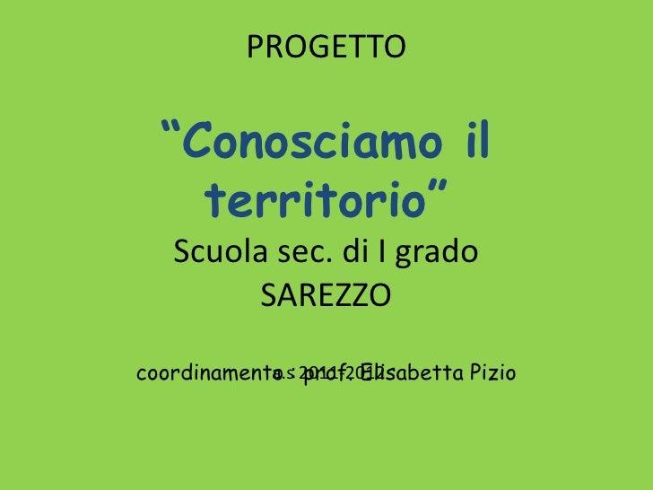 """PROGETTO  """"Conosciamo il    territorio""""   Scuola sec. di I grado        SAREZZOcoordinamento : 2011-2012            a.s pr..."""