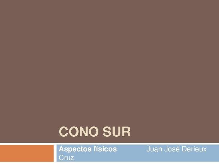 CONO SURAspectos físicos   Juan José DerieuxCruz