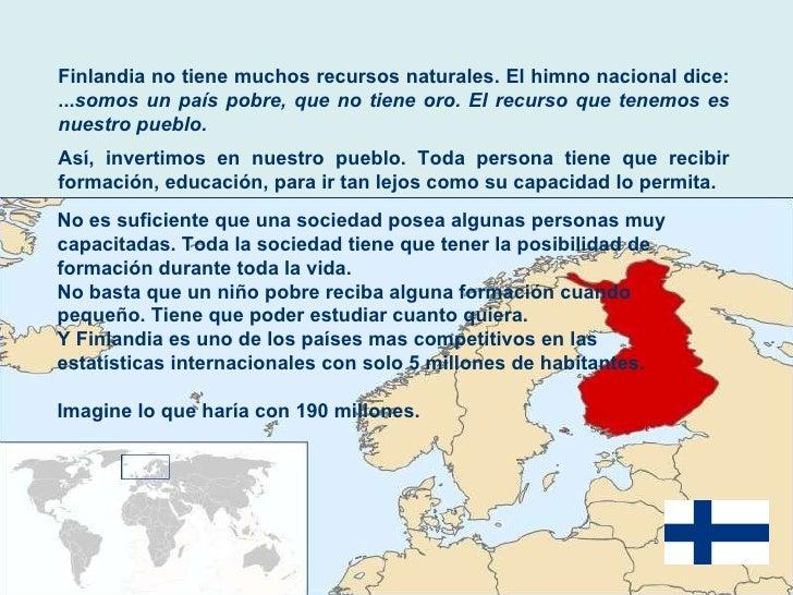 Finlandia no tiene muchos recursos naturales. El himno nacional dice: ... somos un país pobre, que no tiene oro. El recurs...