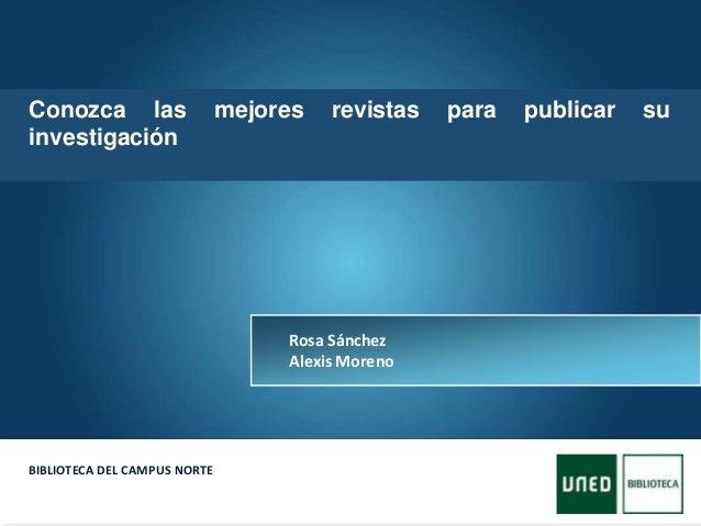 Here comes your footer  Page 1 BIBLIOTECA DEL CAMPUS NORTE Rosa Sánchez Alexis Moreno Conozca las mejores revistas para p...