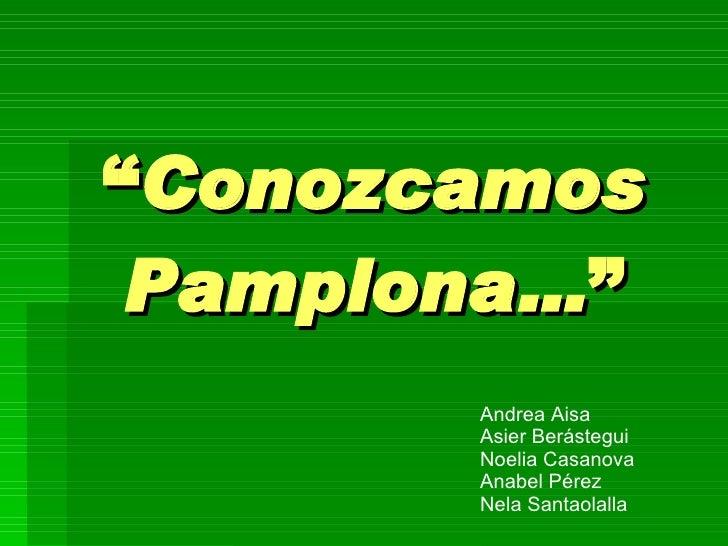 """ Conozcamos Pamplona… "" Andrea Aisa Asier Berástegui Noelia Casanova Anabel Pérez Nela Santaolalla"