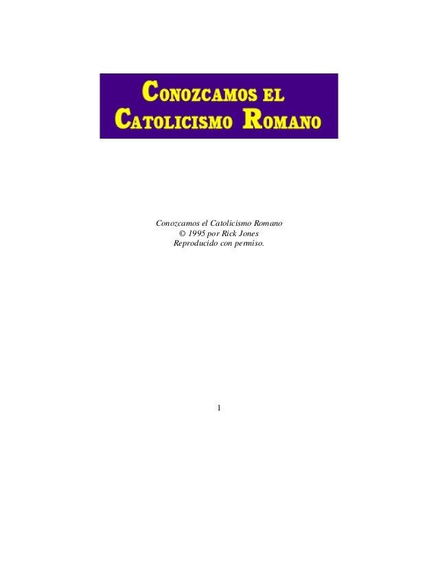 1 Conozcamos el Catolicismo Romano © 1995 por Rick Jones Reproducido con permiso.