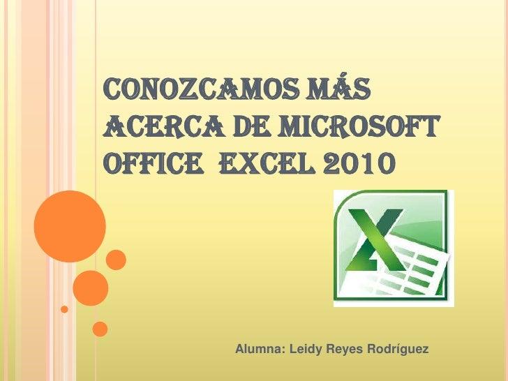 CONOZCAMOS MÁS ACERCA DE MICROSOFT OFFICE  EXCEL 2010<br />Alumna: Leidy Reyes Rodríguez<br />