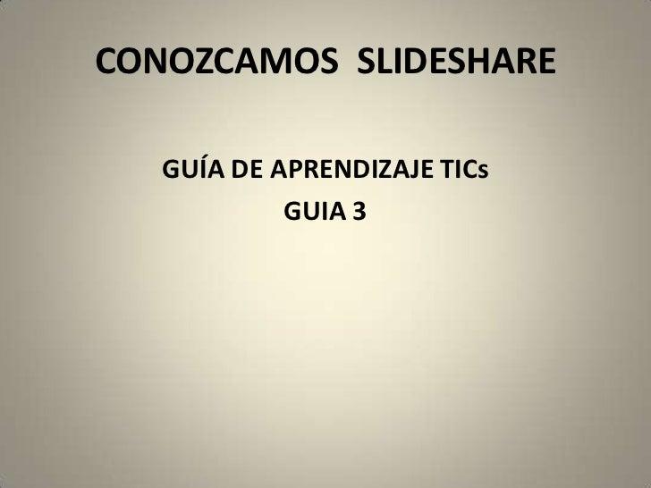 CONOZCAMOS  SLIDESHARE<br />GUÍA DE APRENDIZAJE TICs<br />GUIA 3<br />