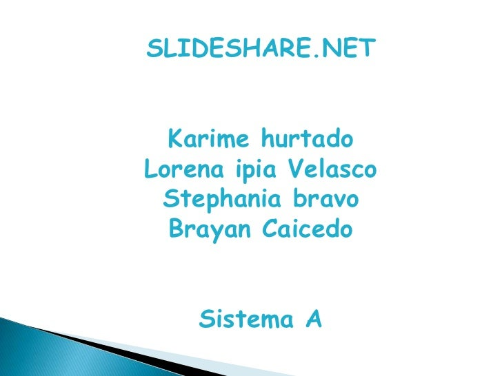SLIDESHARE.NET<br />Karime hurtado<br />Lorena ipia Velasco<br />Stephania bravo<br />Brayan Caicedo<br />Sistema A<br />