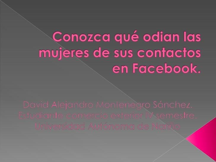 Conozca qué odian las mujeres de sus contactos en Facebook.<br />David Alejandro Montenegro Sánchez.<br />Estudiante comer...