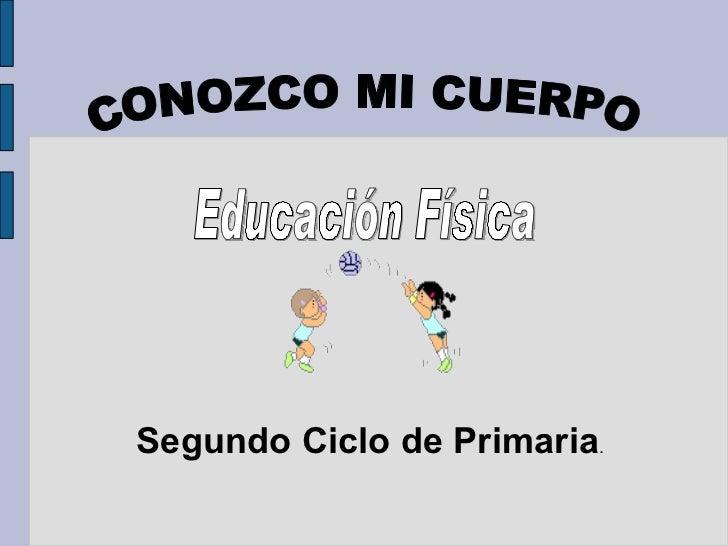 <ul>CONOZCO MI CUERPO </ul>Segundo Ciclo de Primaria . <ul>Educación Física </ul>