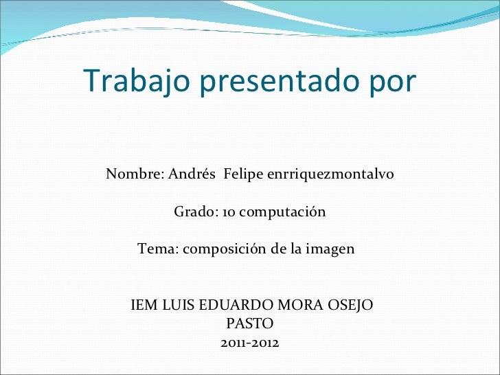 Trabajo presentado por <ul><li>Nombre: Andrés  Felipe enrriquezm0ntalvo </li></ul><ul><li>Grado: 10 computación </li></ul>...