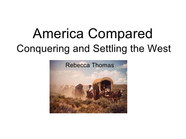 America Compared Conquering and Settling the West Rebecca Thomas