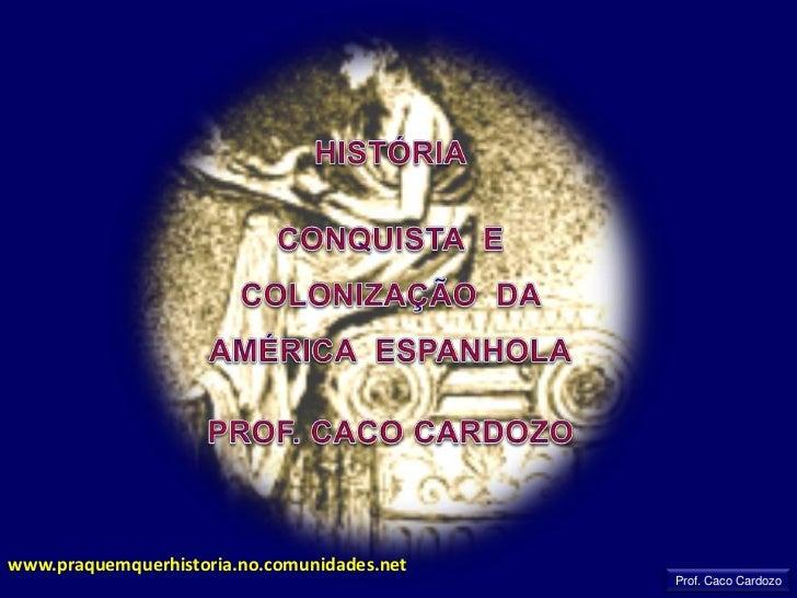 HISTÓRIA<br />CONQUISTA  E  COLONIZAÇÃO  DA  AMÉRICA  ESPANHOLA<br />PROF. CACO CARDOZO<br />www.praquemquerhistoria.no.co...