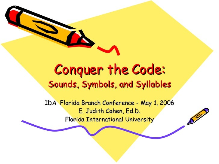 Conquer the Code: Sounds, Symbols, and Syllables IDA  Florida Branch Conference - May 1, 2006 E. Judith Cohen, Ed.D. Flori...