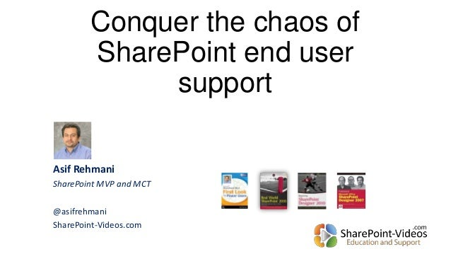 Conquer the chaos of SharePoint end user support Asif Rehmani SharePoint MVP and MCT @asifrehmani SharePoint-Videos.com
