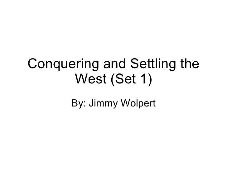 Conquering and Settling the West (Set 1) By: Jimmy Wolpert