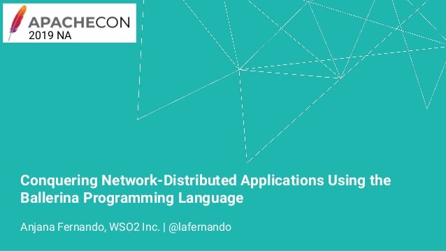 Conquering Network-Distributed Applications Using the Ballerina Programming Language Anjana Fernando, WSO2 Inc. | @laferna...