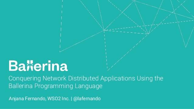 Conquering Network Distributed Applications Using the Ballerina Programming Language Anjana Fernando, WSO2 Inc. | @laferna...