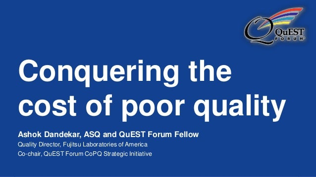 Conquering the cost of poor quality Ashok Dandekar, ASQ and QuEST Forum Fellow Quality Director, Fujitsu Laboratories of A...