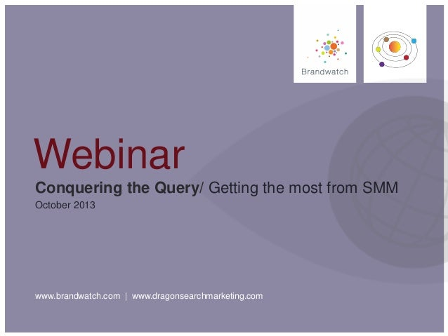 www.brandwatch.com | www.dragonsearchmarketing.com Conquering the Query/ Getting the most from SMM October 2013 Webinar