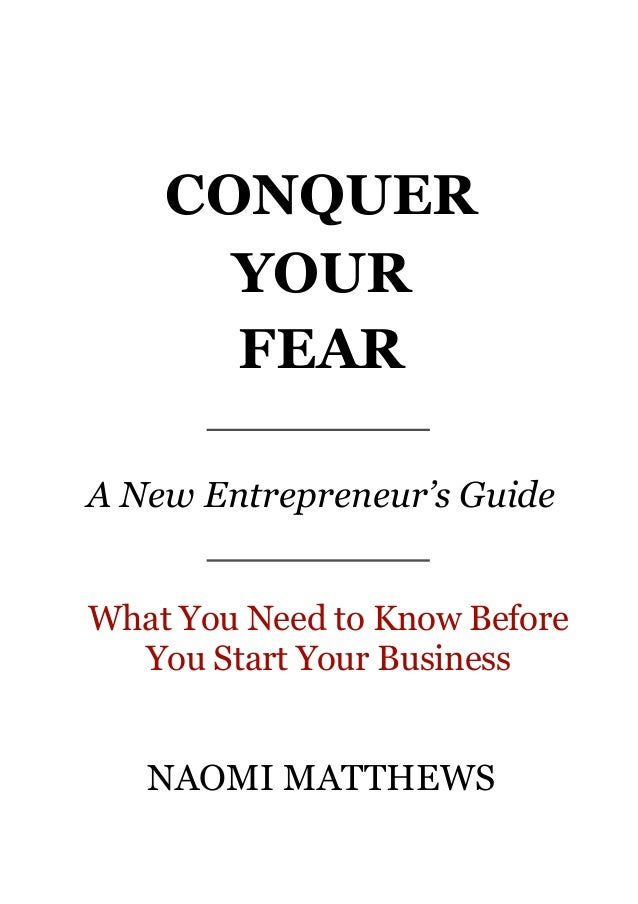 CONQUER YOUR FEAR A New Entrepreneur's Guide What You Need to Know Before You Start Your Business NAOMI MATTHEWS