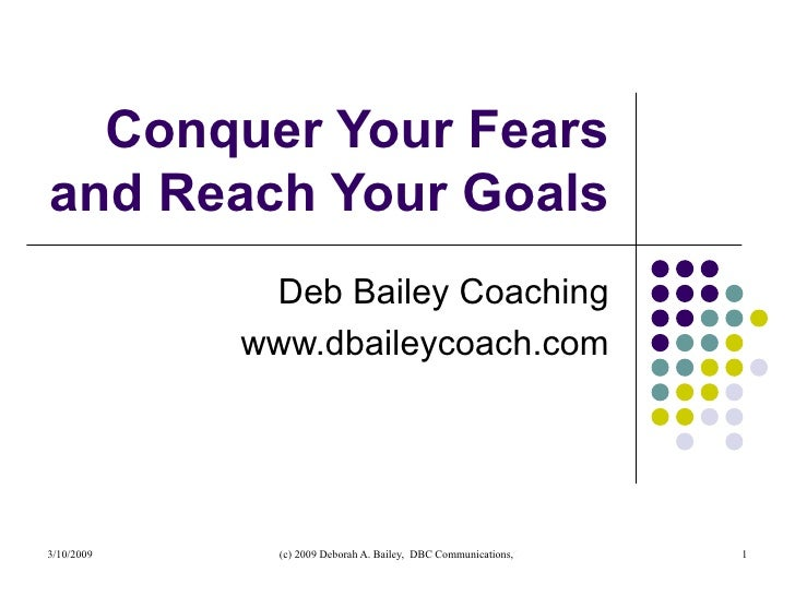 Conquer Your Fears and Reach Your Goals Deb Bailey Coaching www.dbaileycoach.com
