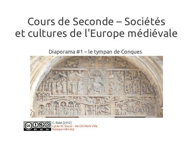 Cours de Seconde – Sociétéset cultures de lEurope médiévale      Diaporama #1 – le tympan de Conques       C. Ridel [2012]...