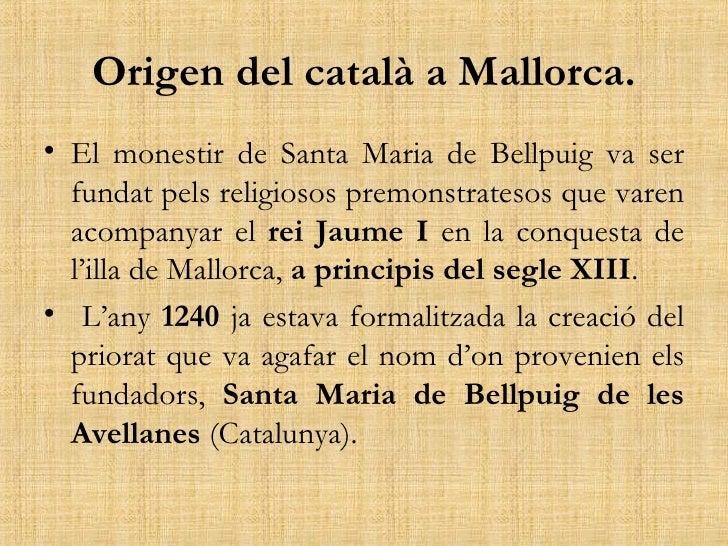 Origen del català a Mallorca. <ul><li>El monestir de Santa Maria de Bellpuig va ser fundat pels religiosos premonstratesos...