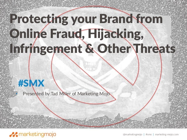 Protecting your Brand from  Online Fraud, Hijacking,  Infringement & Other Threats  @marketingmojo | #smx | marketing-mojo...