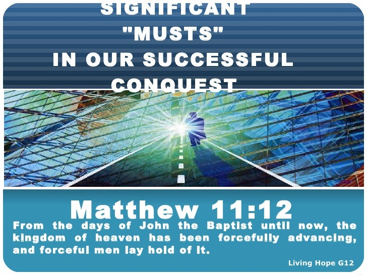 SIGNIFICANT QuotMUSTSquot IN OUR SUCCESSFUL CONQUEST Matthew 1112 From The Days Living Hope G12
