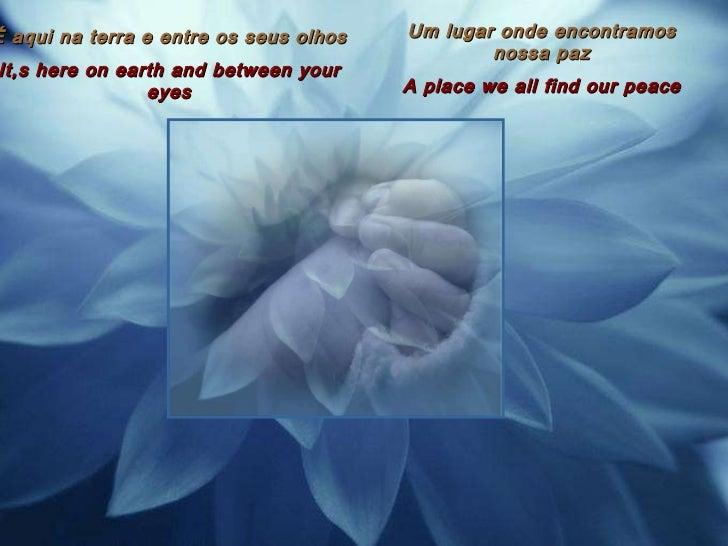 É aqui na terra e entre os seus olhos It,s here on earth and between your eyes Um lugar onde encontramos nossa paz A place...