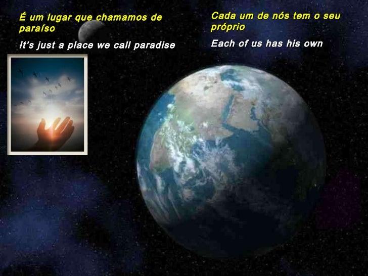 É um lugar que chamamos de paraíso It's just a place we call paradise Cada um de nós tem o seu próprio Each of us has his ...